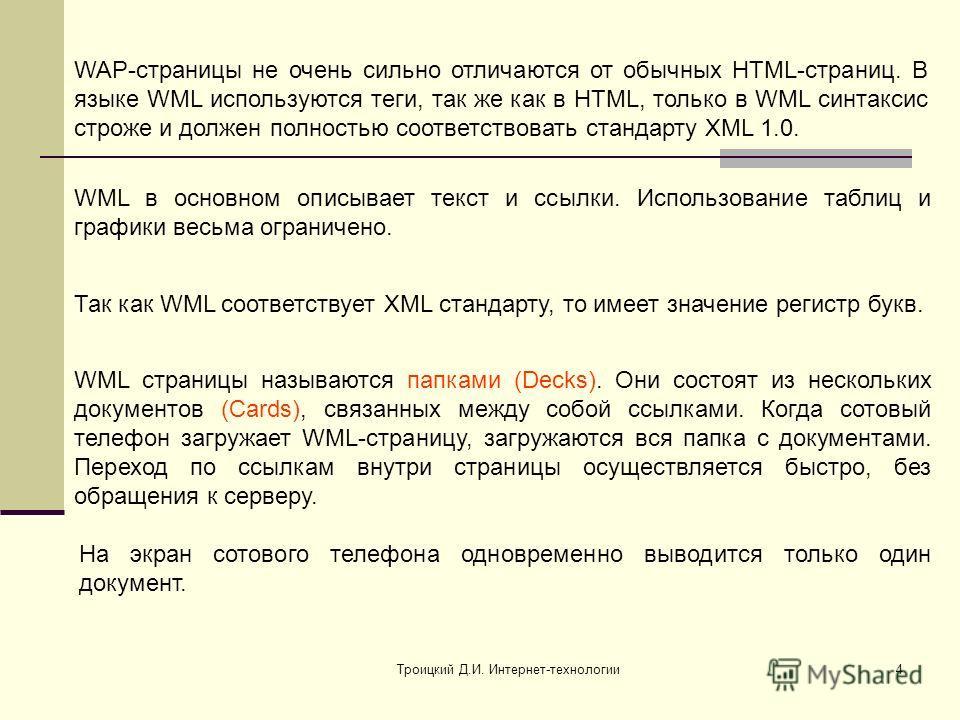 Троицкий Д.И. Интернет-технологии4 WAP-страницы не очень сильно отличаются от обычных HTML-страниц. В языке WML используются теги, так же как в HTML, только в WML синтаксис строже и должен полностью соответствовать стандарту XML 1.0. Так как WML соот
