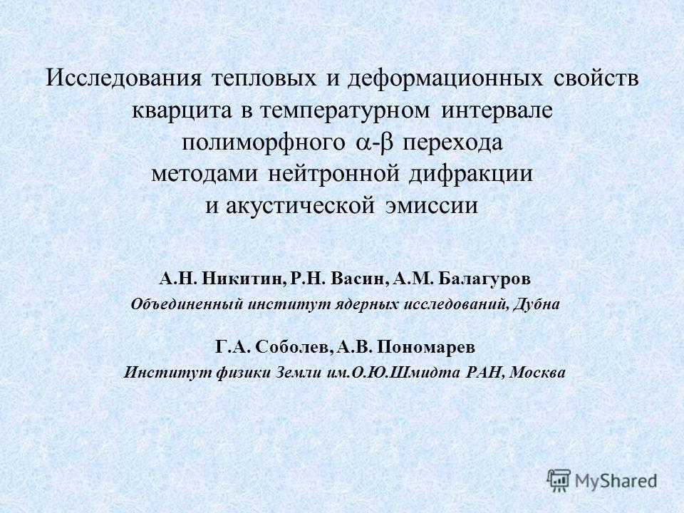 Исследования тепловых и деформационных свойств кварцита в температурном интервале полиморфного - перехода методами нейтронной дифракции и акустической эмиссии А.Н. Никитин, Р.Н. Васин, А.М. Балагуров Объединенный институт ядерных исследований, Дубна