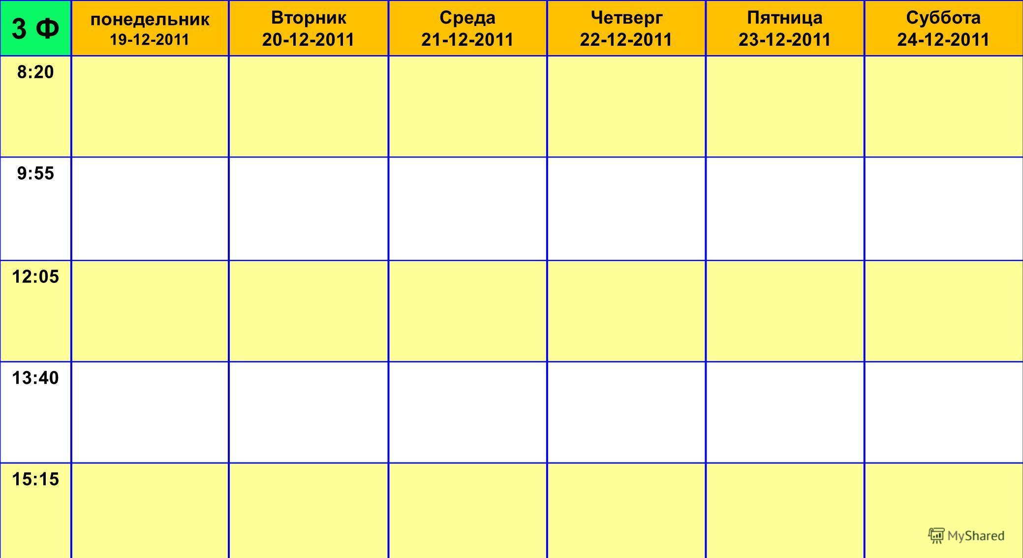 3 Ф понедельник 19-12-2011 Вторник 20-12-2011 Среда 21-12-2011 Четверг 22-12-2011 Пятница 23-12-2011 Суббота 24-12-2011 8:20 9:55 12:05 13:40 15:15