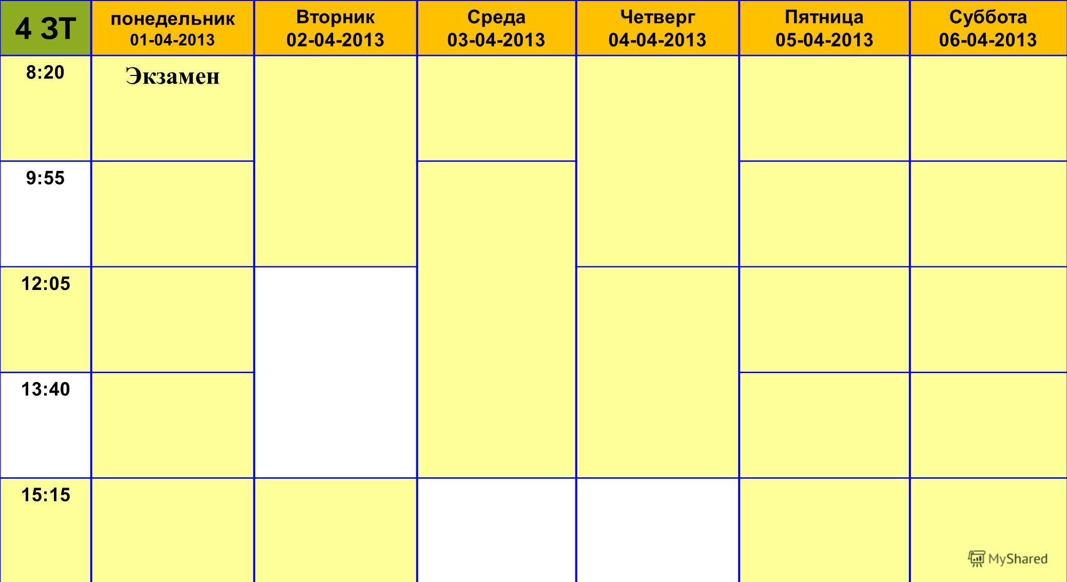 4 ЗТ понедельник 01-04-2013 Вторник 02-04-2013 Среда 03-04-2013 Четверг 04-04-2013 Пятница 05-04-2013 Суббота 06-04-2013 8:20 Экзамен 9:55 12:05 13:40 15:15