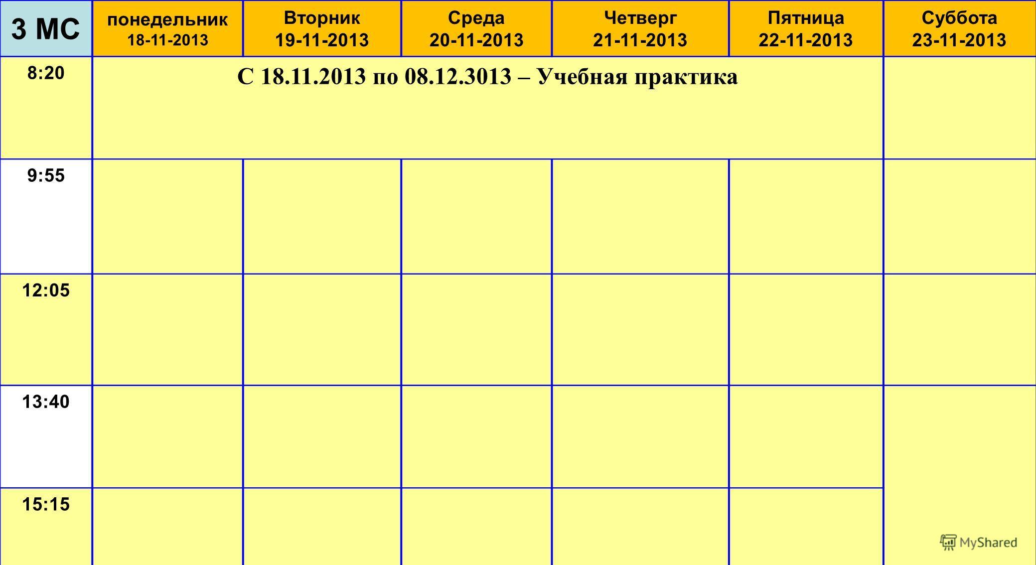 3 МС понедельник 18-11-2013 Вторник 19-11-2013 Среда 20-11-2013 Четверг 21-11-2013 Пятница 22-11-2013 Суббота 23-11-2013 8:20 С 18.11.2013 по 08.12.3013 – Учебная практика 9:55 12:05 13:40 15:15