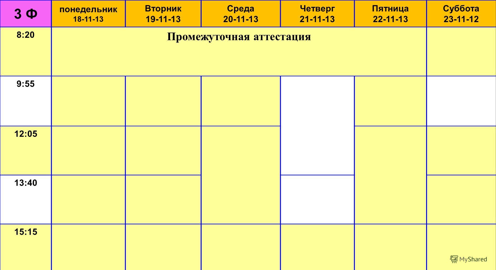 3 Ф понедельник 18-11-13 Вторник 19-11-13 Среда 20-11-13 Четверг 21-11-13 Пятница 22-11-13 Суббота 23-11-12 8:20 Промежуточная аттестация 9:55 12:05 13:40 15:15
