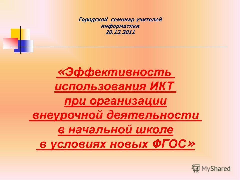 Городской семинар учителей информатики 20.12.2011 « Эффективность использования ИКТ при организации внеурочной деятельности в начальной школе в условиях новых ФГОС »