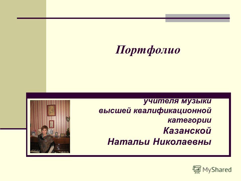 Портфолио учителя музыки высшей квалификационной категории Казанской Натальи Николаевны