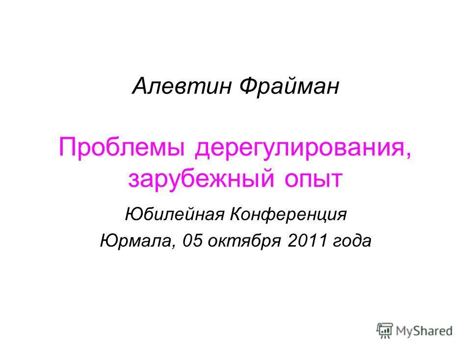 Алевтин Фрайман Проблемы дерегулирования, зарубежный опыт Юбилейная Конференция Юрмала, 05 октября 2011 года