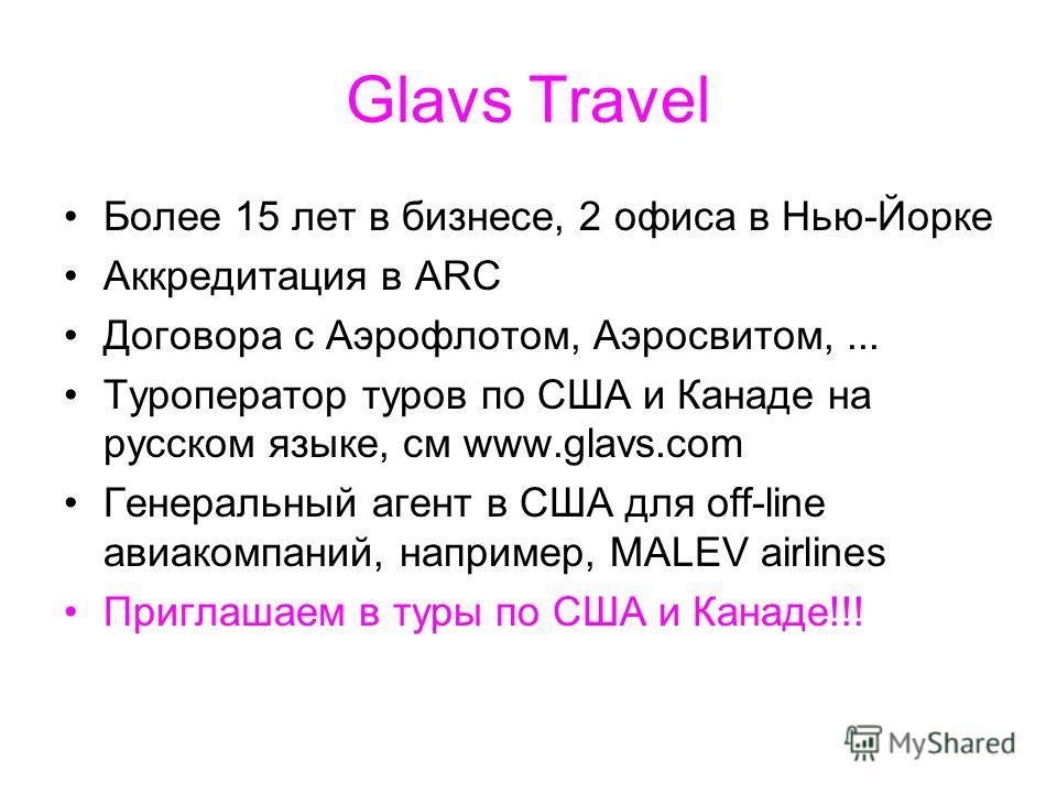 Glavs Travel Более 15 лет в бизнесе, 2 офиса в Нью-Йорке Аккредитация в ARC Договора с Аэрофлотом, Аэросвитом,... Туроператор туров по США и Канаде на русском языке, см www.glavs.com Генеральный агент в США для off-line авиакомпаний, например, МАLEV