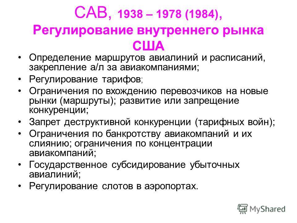 CAB, 1938 – 1978 (1984), Регулирование внутреннего рынка США Определение маршрутов авиалиний и расписаний, закрепление а/л за авиакомпаниями; Регулирование тарифов ; Ограничения по вхождению перевозчиков на новые рынки (маршруты); развитие или запрещ