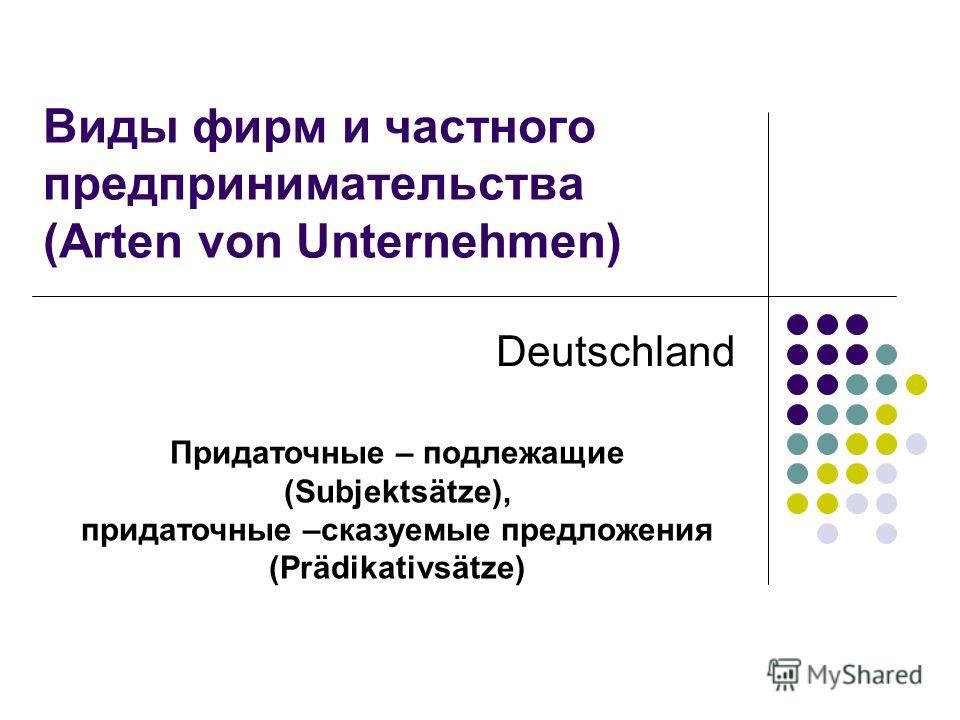 Придаточные – подлежащие (Subjektsätze), придаточные –сказуемые предложения (Prädikativsätze) Виды фирм и частного предпринимательства (Arten von Unternehmen) Deutschland
