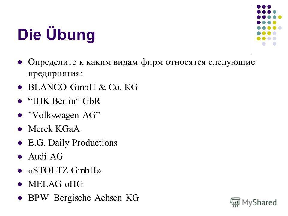 Die Übung Определите к каким видам фирм относятся следующие предприятия: BLANCO GmbH & Co. KG IHK Berlin GbR Volkswagen AG Merck KGaA E.G. Daily Productions Audi AG «STOLTZ GmbH» MELAG oHG BPW Bergische Achsen KG