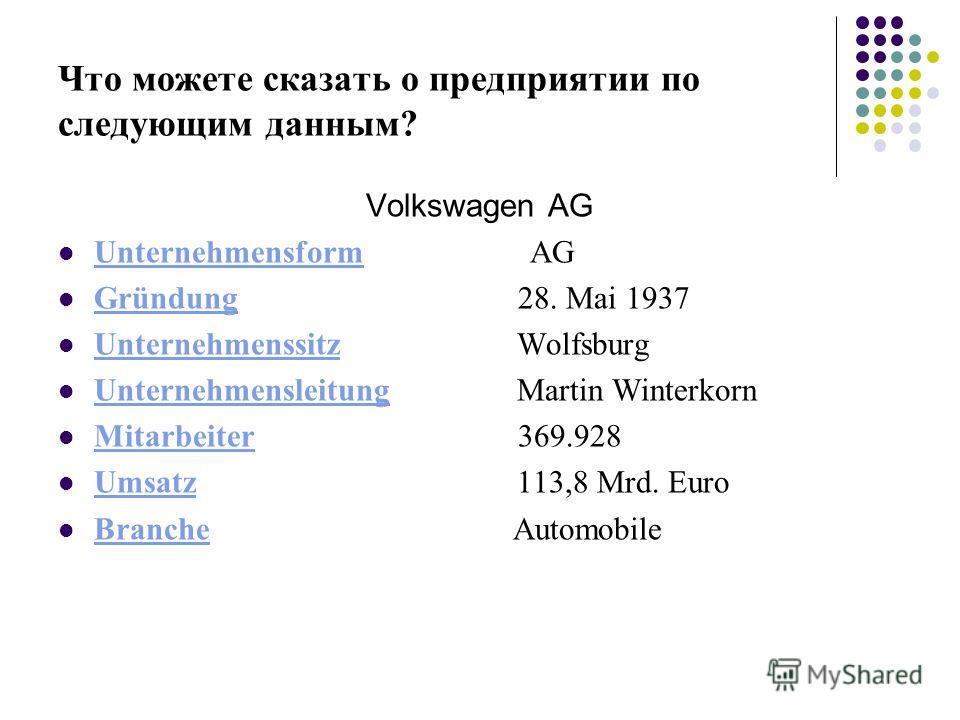 Что можете сказать о предприятии по следующим данным? Volkswagen AG Unternehmensform AG Unternehmensform Gründung 28. Mai 1937 Gründung Unternehmenssitz Wolfsburg Unternehmenssitz Unternehmensleitung Martin Winterkorn Unternehmensleitung Mitarbeiter