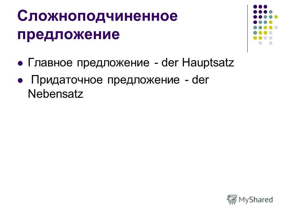 Сложноподчиненное предложение Главное предложение - der Hauptsatz Придаточное предложение - der Nebensatz