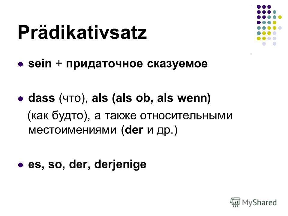 Prädikativsаtz sein + придаточное сказуемое dass (что), als (als ob, als wenn) (как будто), а также относительными местоимениями (der и др.) es, so, der, derjenige