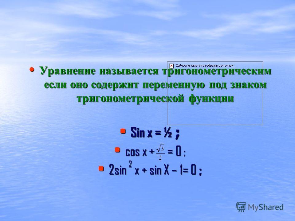 Уравнение называется тригонометрическим если оно содержит переменную под знаком тригонометрической функции Уравнение называется тригонометрическим если оно содержит переменную под знаком тригонометрической функции Sin x = ½ ; Sin x = ½ ; cos x + = 0