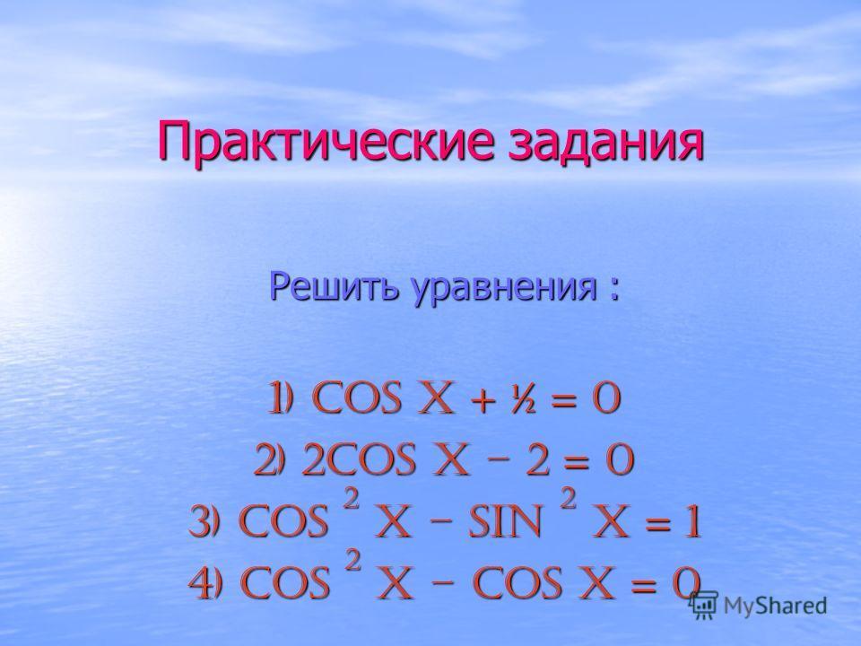 Практические задания Решить уравнения : 1) cos x + ½ = 0 2) 2cos x – 2 = 0 3) cos 2 x – sin 2 x = 1 4) cos 2 x – cos x = 0