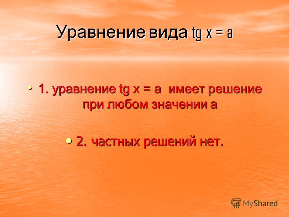 Уравнение вида tg x = a 1. уравнение tg x = a и и и имеет решение при любом значении a 2. частных решений нет.
