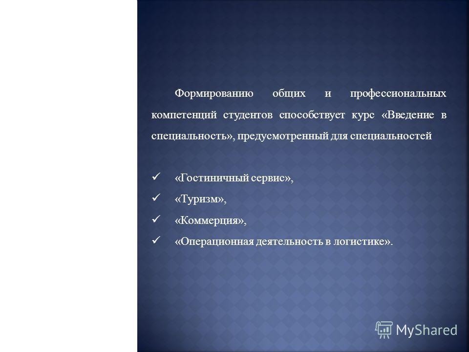 Формированию общих и профессиональных компетенций студентов способствует курс «Введение в специальность», предусмотренный для специальностей «Гостиничный сервис», «Туризм», «Коммерция», «Операционная деятельность в логистике».
