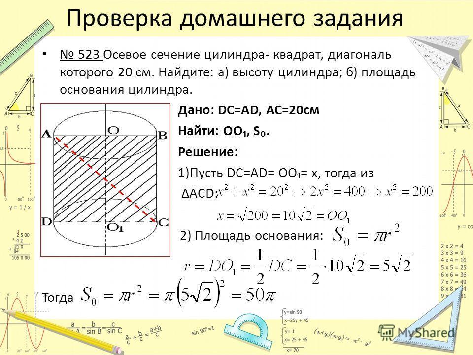Проверка домашнего задания 523 Осевое сечение цилиндра- квадрат, диагональ которого 20 см. Найдите: а) высоту цилиндра; б) площадь основания цилиндра. Дано: DC=АD, АС=20см Найти: ОО, S. Решение: 1)Пусть DC=АD= ОО= х, тогда из ΔAСD: 2) Площадь основан