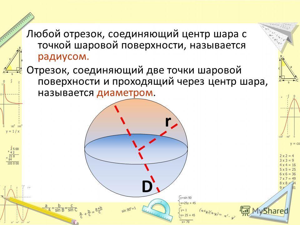 Любой отрезок, соединяющий центр шара с точкой шаровой поверхности, называется радиусом. Отрезок, соединяющий две точки шаровой поверхности и проходящий через центр шара, называется диаметром. r D