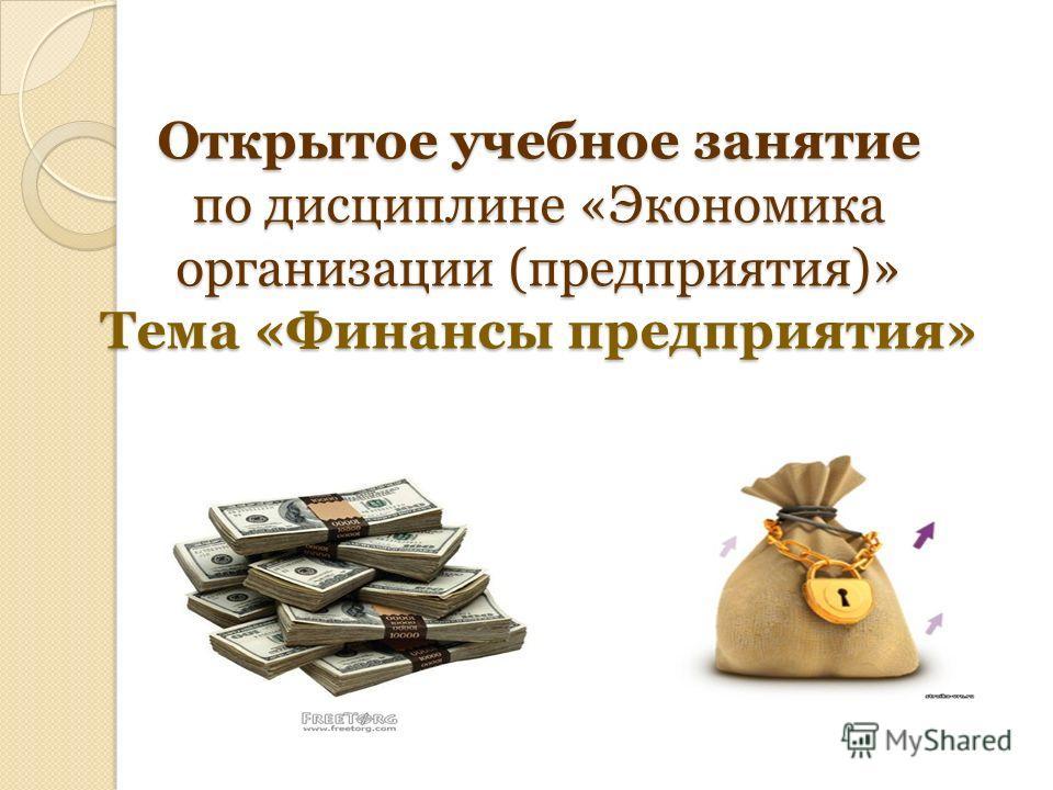 Открытое учебное занятие по дисциплине «Экономика организации (предприятия)» Тема «Финансы предприятия»