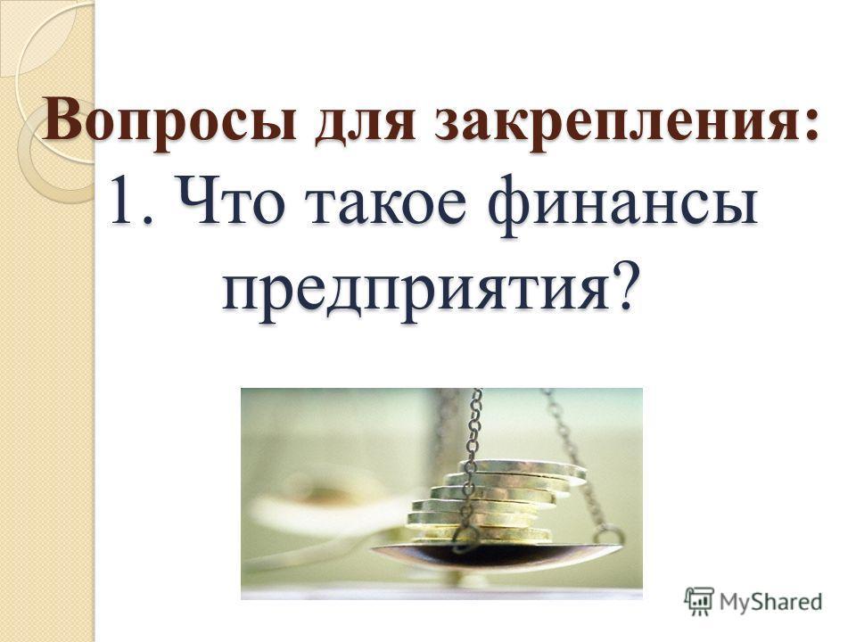 Вопросы для закрепления: 1. Что такое финансы предприятия?