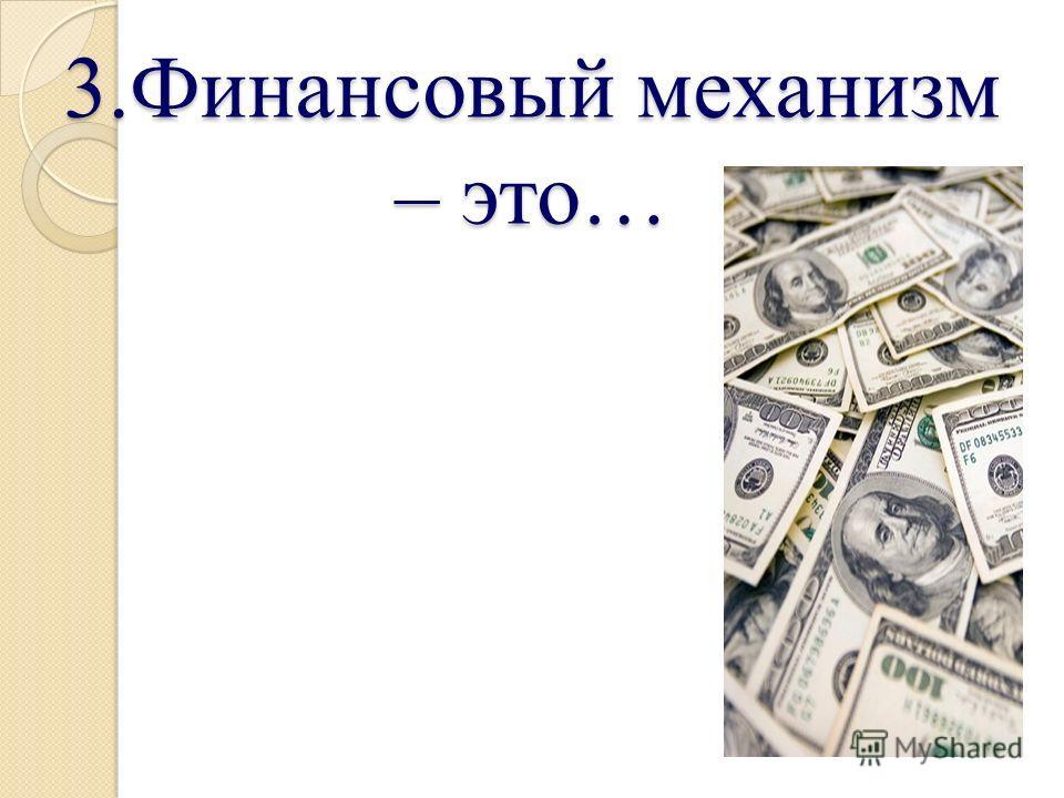 3.Финансовый механизм – это…