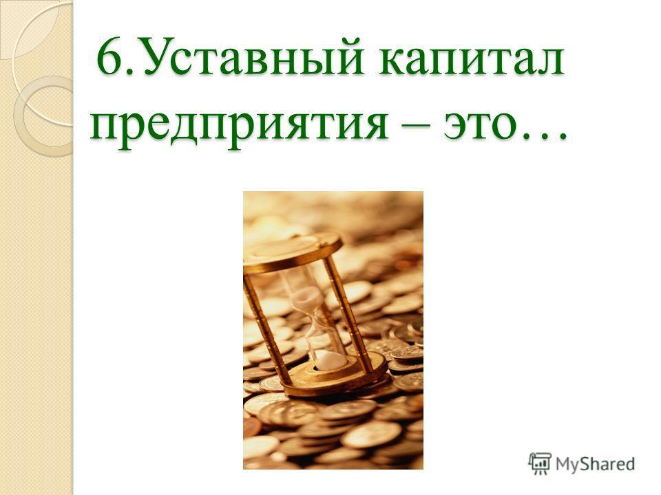 6.Уставный капитал предприятия – это…
