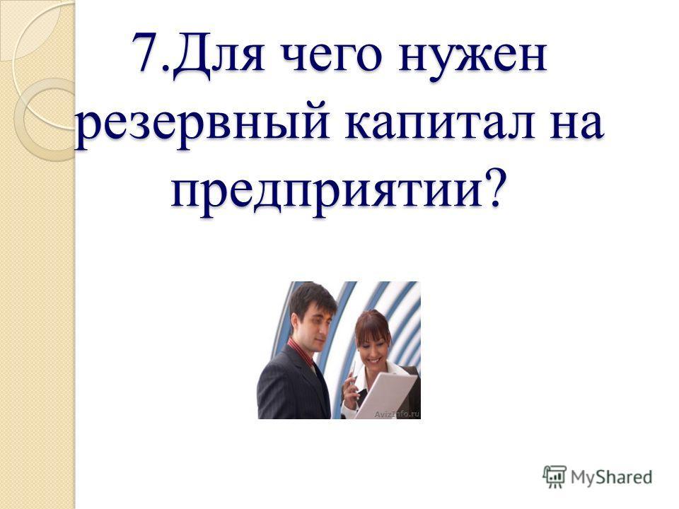 7.Для чего нужен резервный капитал на предприятии?