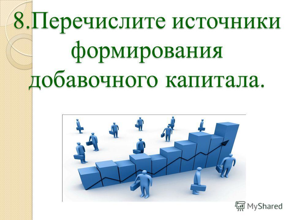8.Перечислите источники формирования добавочного капитала.