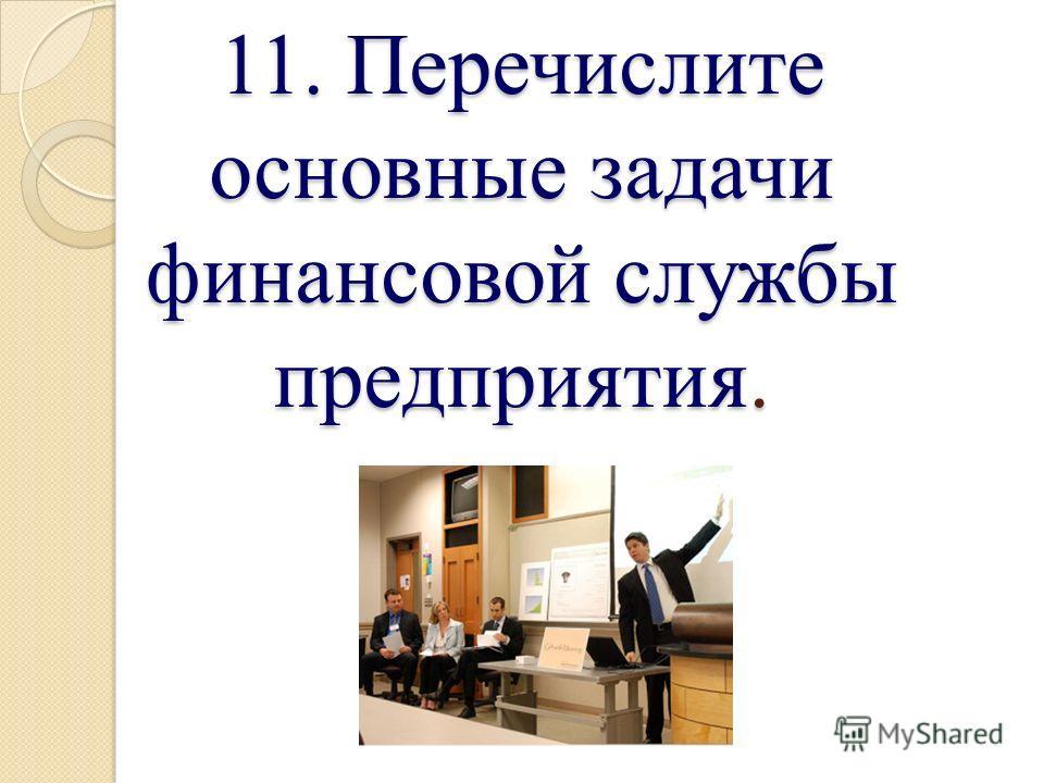 11. Перечислите основные задачи финансовой службы предприятия.