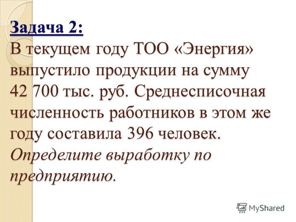 Задача 2: В текущем году ТОО «Энергия» выпустило продукции на сумму 42 700 тыс. руб. Среднесписочная численность работников в этом же году составила 396 человек. Определите выработку по предприятию.