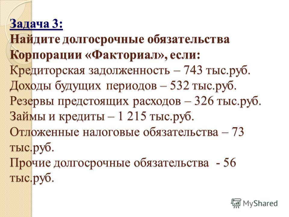Задача 3: Найдите долгосрочные обязательства Корпорации «Факториал», если: Кредиторская задолженность – 743 тыс.руб. Доходы будущих периодов – 532 тыс.руб. Резервы предстоящих расходов – 326 тыс.руб. Займы и кредиты – 1 215 тыс.руб. Отложенные налого