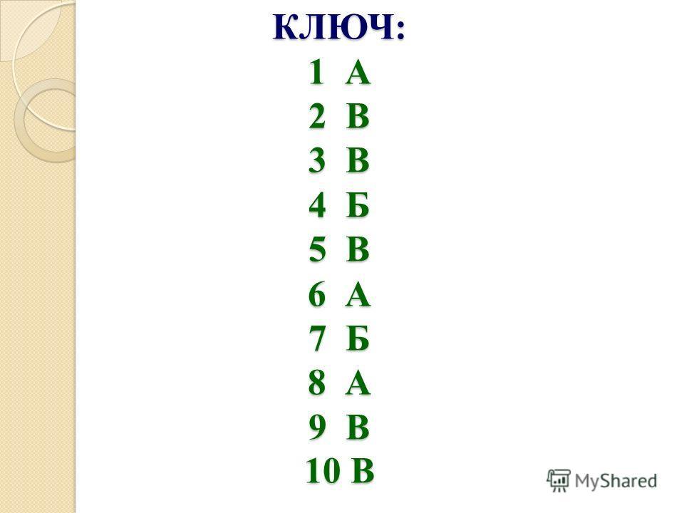 КЛЮЧ: 1 А 2 В 3 В 4 Б 5 В 6 А 7 Б 8 А 9 В 10 В