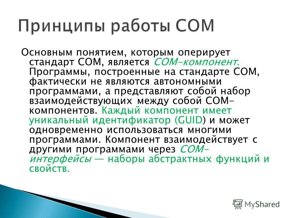 Основным понятием, которым оперирует стандарт COM, является COM-компонент. Программы, построенные на стандарте COM, фактически не являются автономными программами, а представляют собой набор взаимодействующих между собой COM- компонентов. Каждый комп