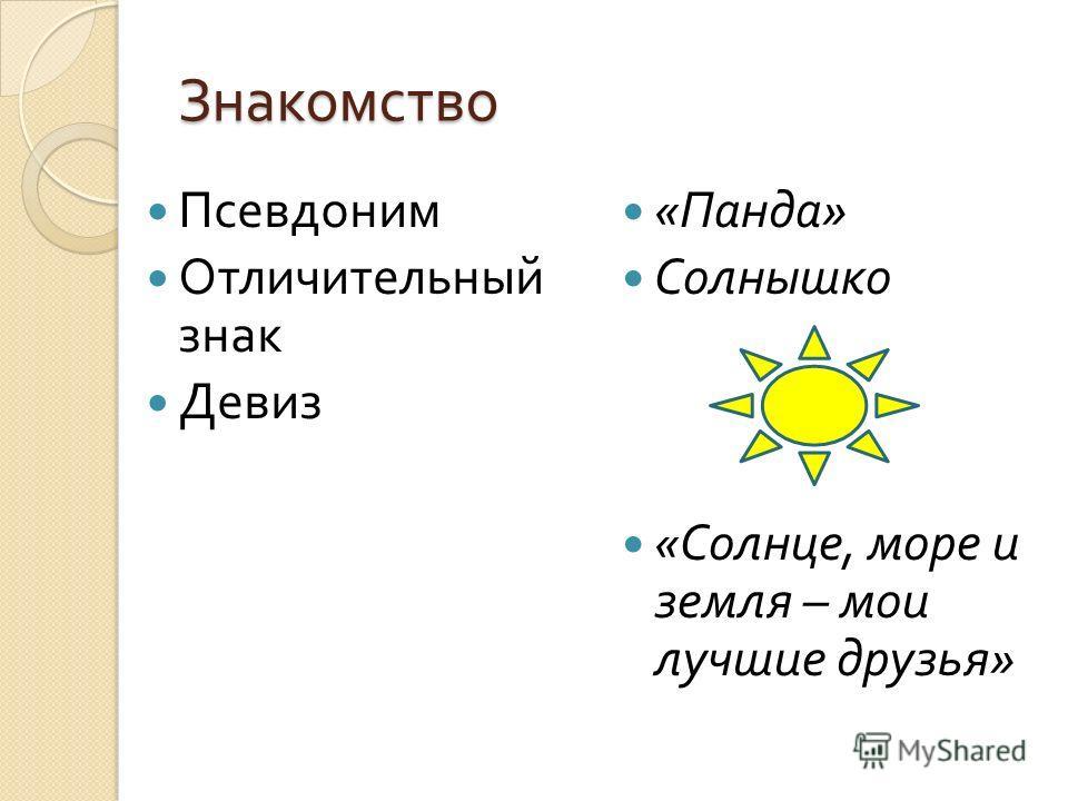 Знакомство Псевдоним Отличительный знак Девиз « Панда » Солнышко « Солнце, море и земля – мои лучшие друзья »