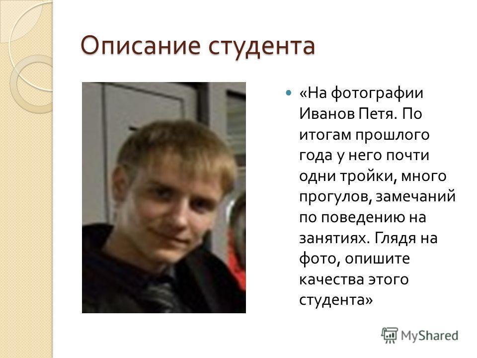 Описание студента « На фотографии Иванов Петя. По итогам прошлого года у него почти одни тройки, много прогулов, замечаний по поведению на занятиях. Глядя на фото, опишите качества этого студента »