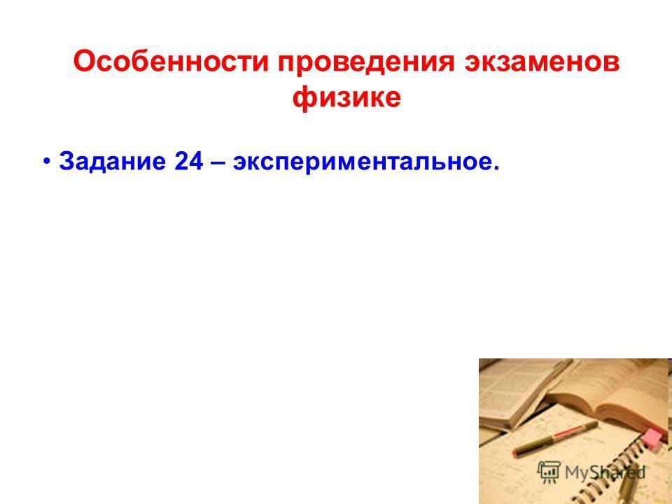 Особенности проведения экзаменов физике Задание 24 – экспериментальное.