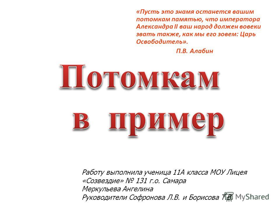 «Пусть это знамя останется вашим потомкам памятью, что императора Александра II ваш народ должен вовеки звать также, как мы его зовем: Царь Освободитель». П.В. Алабин Работу выполнила ученица 11А класса МОУ Лицея «Созвездие» 131 г.о. Самара Меркульев