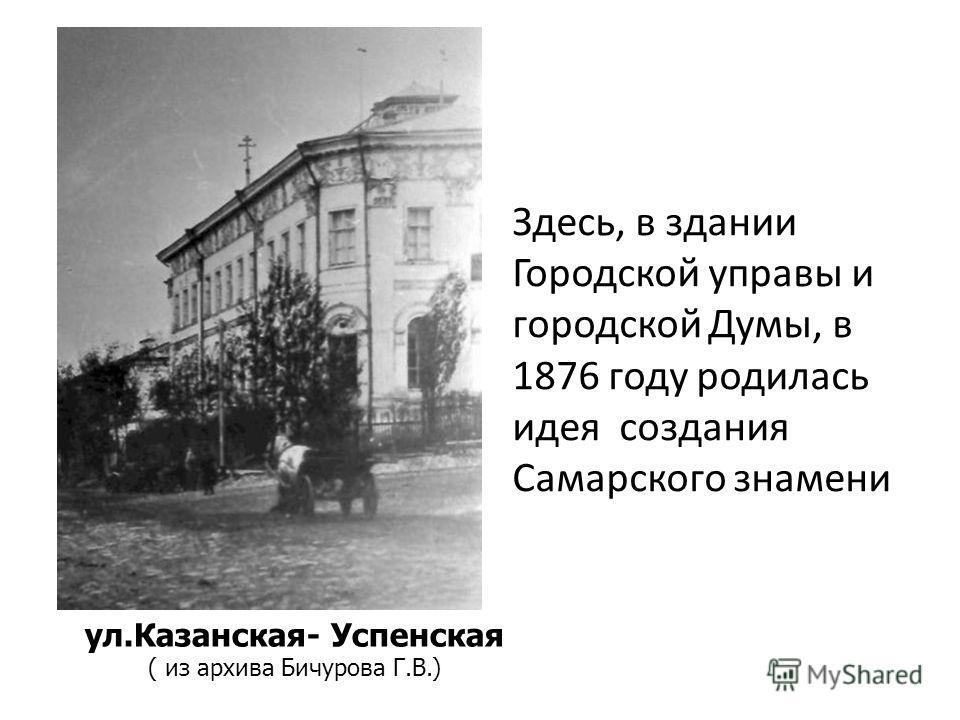 Здесь, в здании Городской управы и городской Думы, в 1876 году родилась идея создания Самарского знамени ул.Казанская- Успенская ( из архива Бичурова Г.В.)