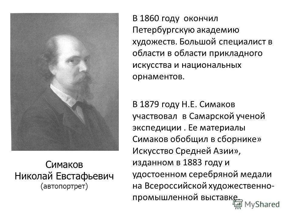 В 1860 году окончил Петербургскую академию художеств. Большой специалист в области в области прикладного искусства и национальных орнаментов. В 1879 году Н.Е. Симаков участвовал в Самарской ученой экспедиции. Ее материалы Симаков обобщил в сборнике»