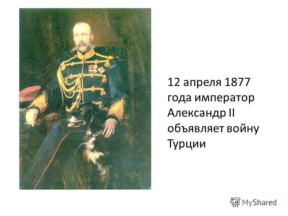 12 апреля 1877 года император Александр II объявляет войну Турции