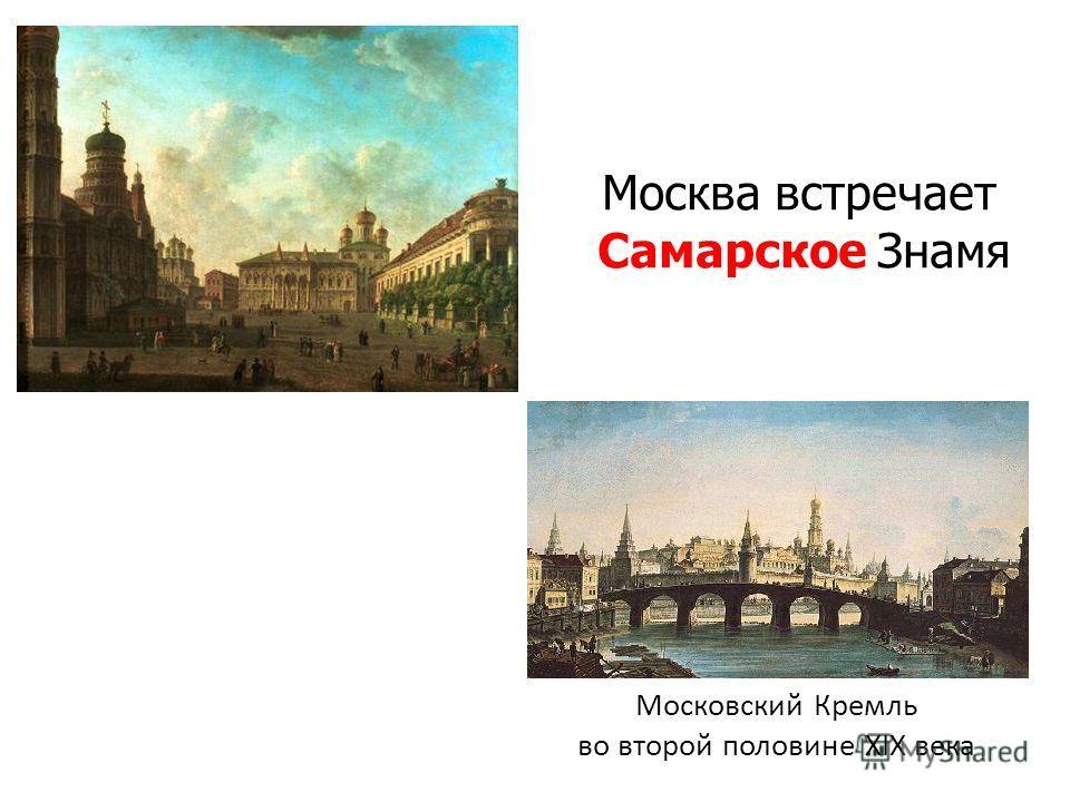 Московский Кремль во второй половине XIX века Москва встречает Самарское Знамя