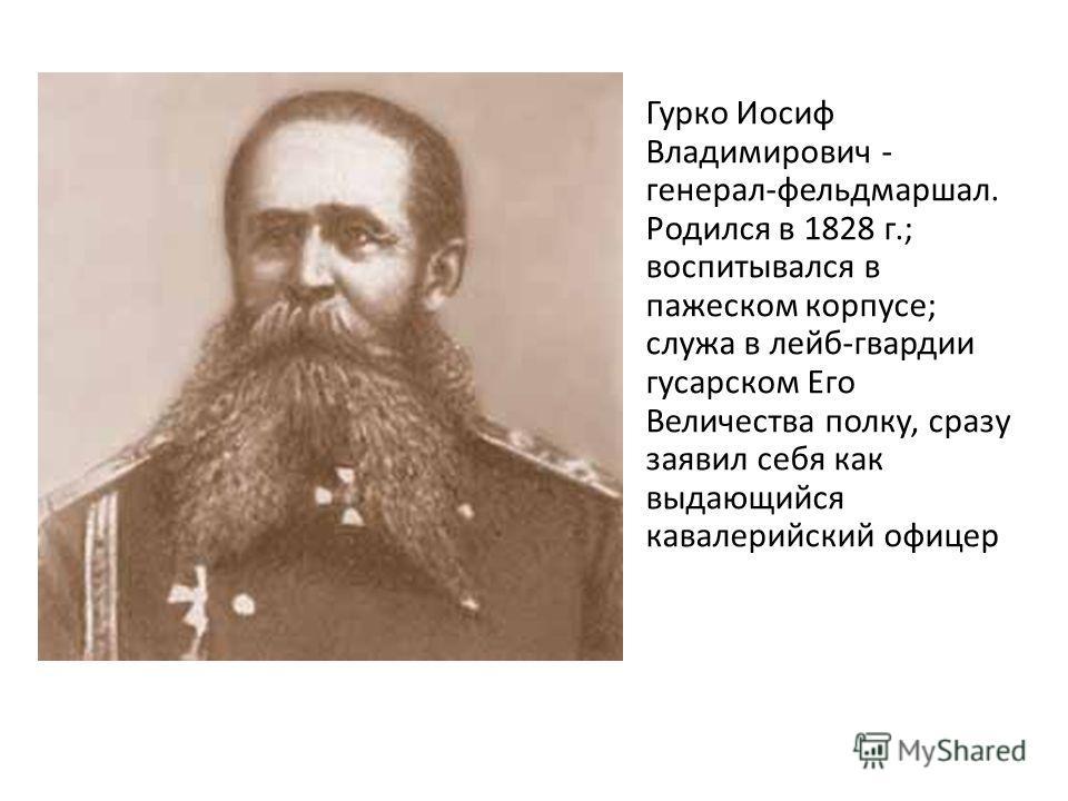Гурко Иосиф Владимирович - генерал-фельдмаршал. Родился в 1828 г.; воспитывался в пажеском корпусе; служа в лейб-гвардии гусарском Его Величества полку, сразу заявил себя как выдающийся кавалерийский офицер