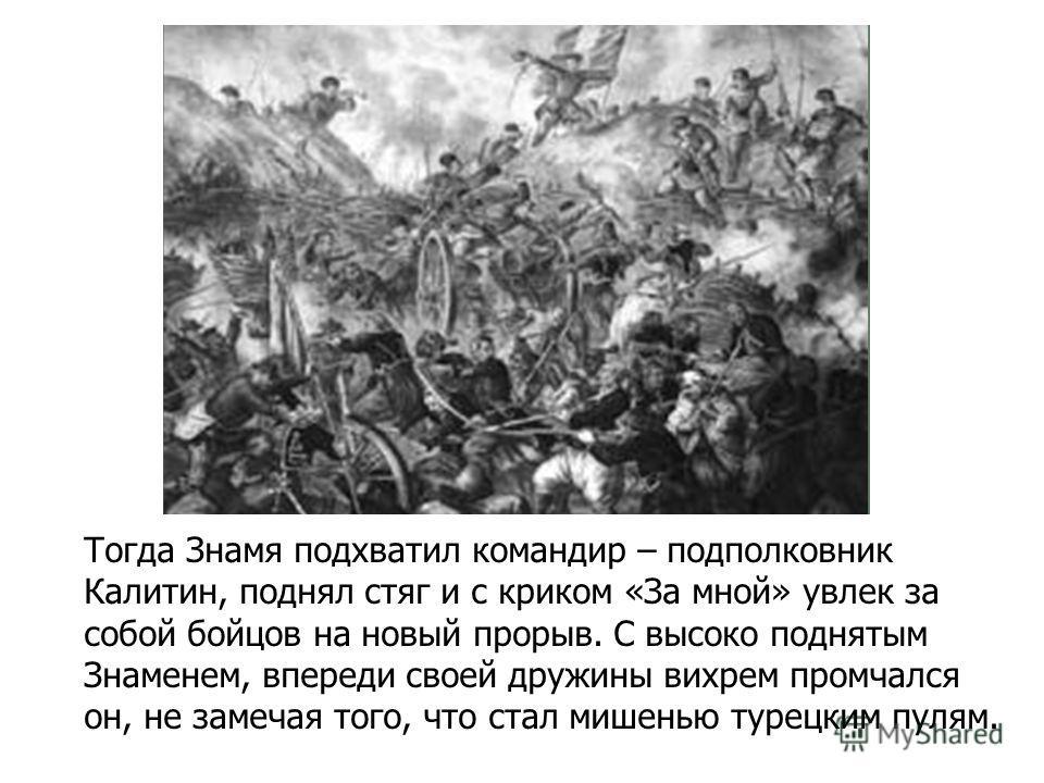 Тогда Знамя подхватил командир – подполковник Калитин, поднял стяг и с криком «За мной» увлек за собой бойцов на новый прорыв. С высоко поднятым Знаменем, впереди своей дружины вихрем промчался он, не замечая того, что стал мишенью турецким пулям.