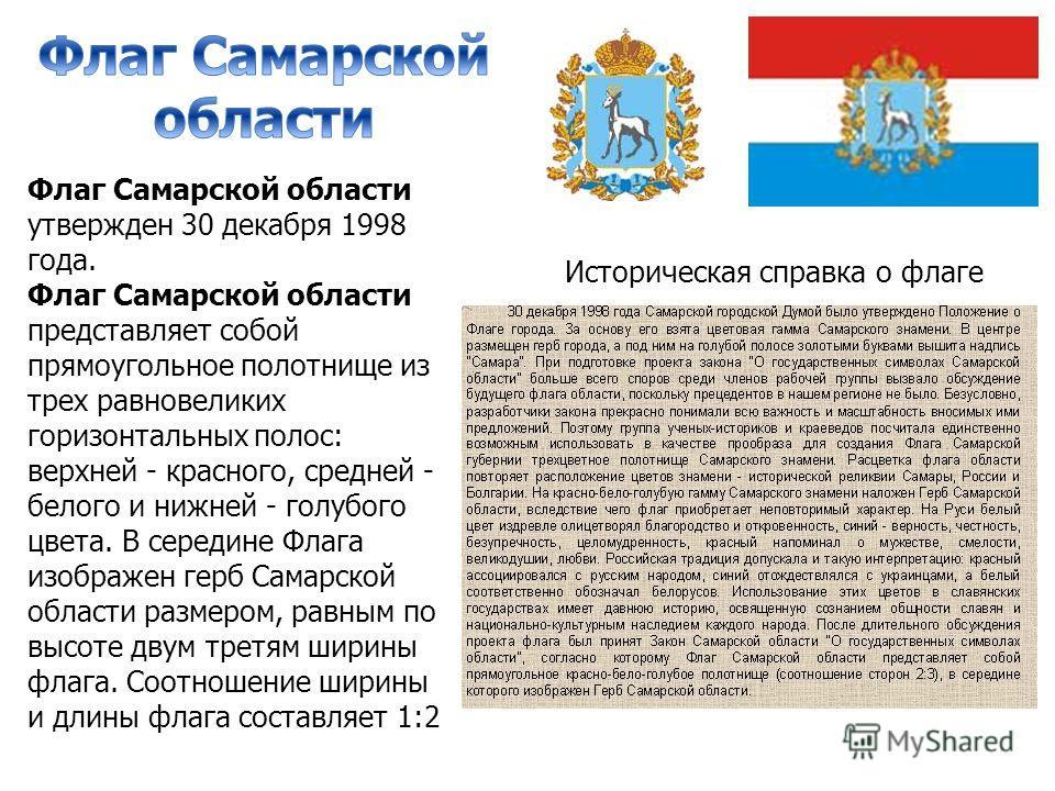 Флаг Самарской области утвержден 30 декабря 1998 года. Флаг Самарской области представляет собой прямоугольное полотнище из трех равновеликих горизонтальных полос: верхней - красного, средней - белого и нижней - голубого цвета. В середине Флага изобр