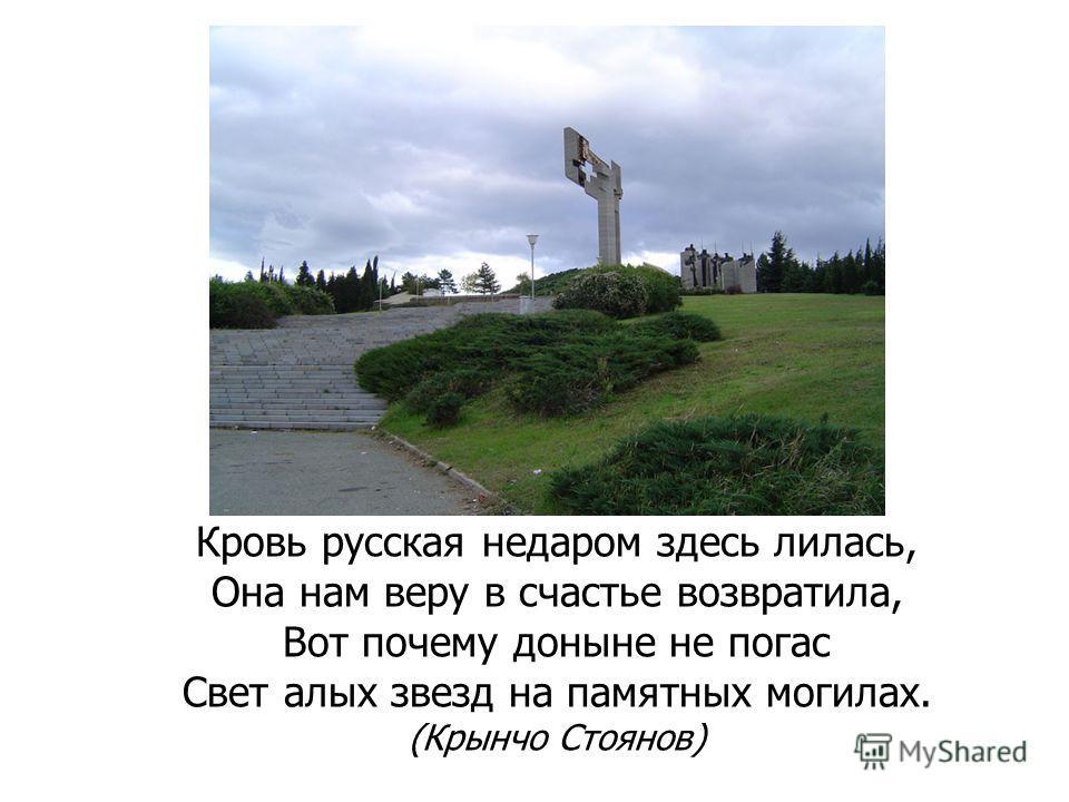 Кровь русская недаром здесь лилась, Она нам веру в счастье возвратила, Вот почему доныне не погас Свет алых звезд на памятных могилах. (Крынчо Стоянов)