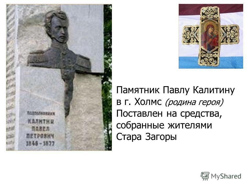 Памятник Павлу Калитину в г. Холмс (родина героя) Поставлен на средства, собранные жителями Стара Загоры