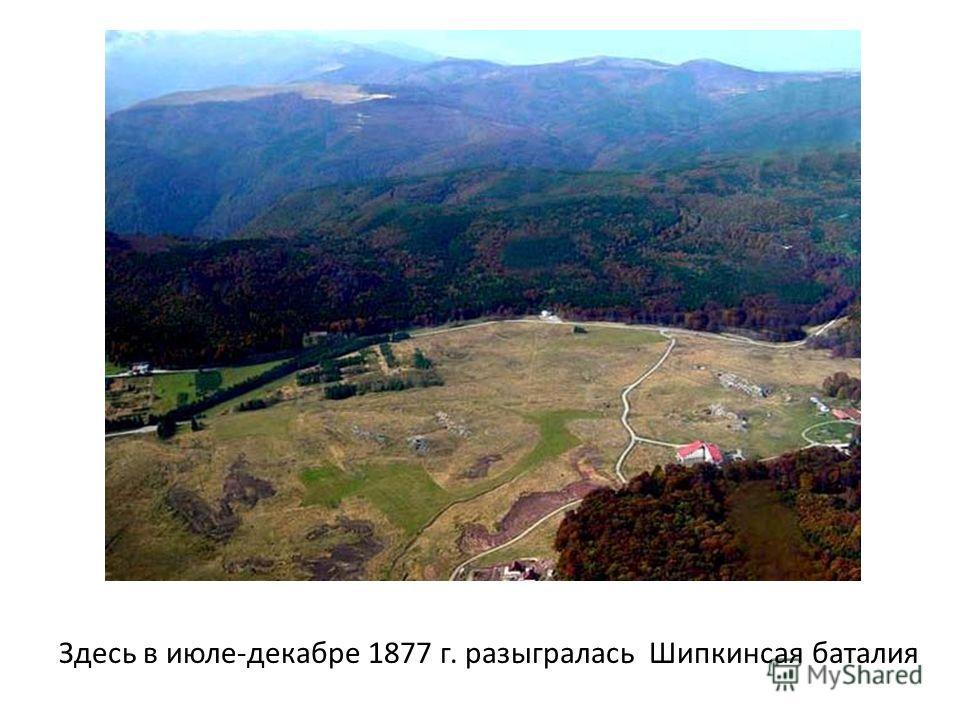 Здесь в июле-декабре 1877 г. разыгралась Шипкинсая баталия
