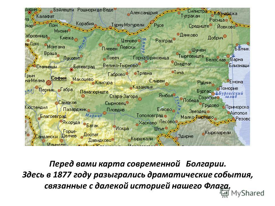 Перед вами карта современной Болгарии. Здесь в 1877 году разыгрались драматические события, связанные с далекой историей нашего Флага.