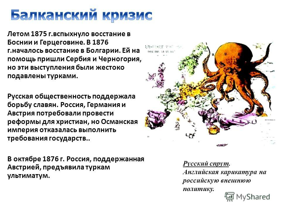 Летом 1875 г.вспыхнуло восстание в Боснии и Герцеговине. В 1876 г.началось восстание в Болгарии. Ей на помощь пришли Сербия и Черногория, но эти выступления были жестоко подавлены турками. Русская общественность поддержала борьбу славян. Россия, Герм