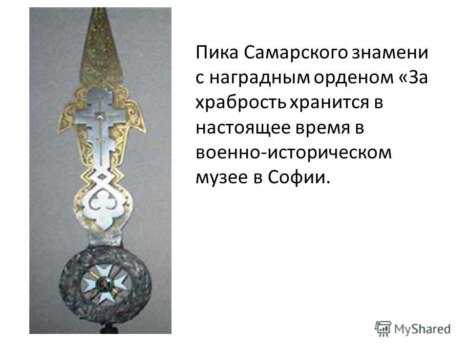 Пика Самарского знамени с наградным орденом «За храбрость хранится в настоящее время в военно-историческом музее в Софии.